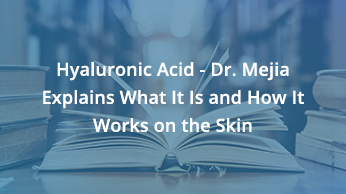 Hyaluronic Acid – Dr. Mejia Explains What It Is and How It Works on the Skin