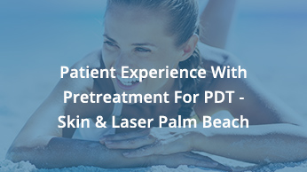 Patient Experience With Pretreatment For PDT – Skin & Laser Palm Beach