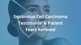 Squamous Cell Carcinoma Testimonial & Patient Fears Relieved
